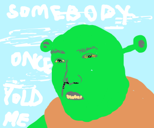 Somebody once told me