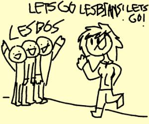 Let's go lesbians! Let's go!