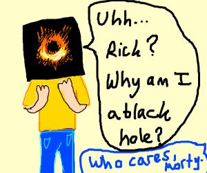 morty became a blackhole... :0