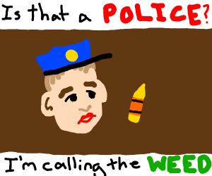 Is that a Police?! I'm calling the Weed!