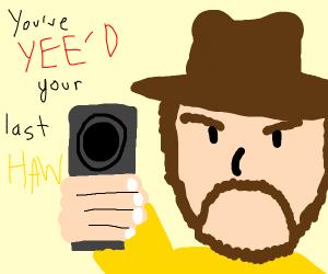You've Yee'd your last Haw