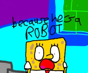 "Spongebob saying ""because he's....a robot"""