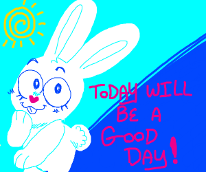 bunny thinks he's going to have a good day