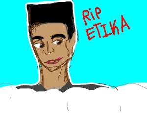 RIP etika he's dead now