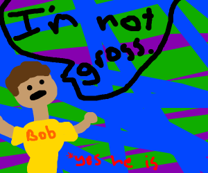 bob claims he is not gross