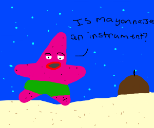 "Patrick asking ""Is mayonnaise an instrument?"""