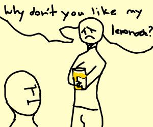 Why don't you like the lemonade I made?