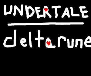 Undertale is above Deltarune.