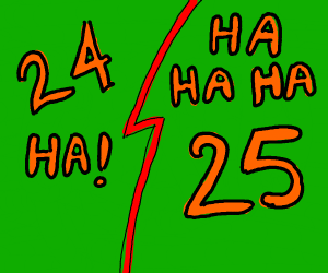 whats funnier then 24? 25