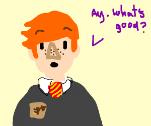 Ron Weasley asking ay whats good?