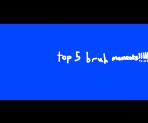 Top 5 BRUH moments