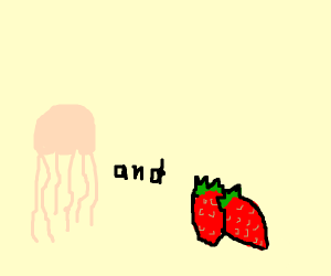 Jellyfish and Strawberries.