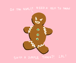 Gingerbread Man taunting you