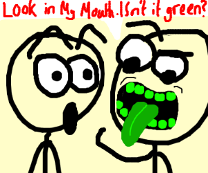"""Look in my mouth. Isn't it green?"""