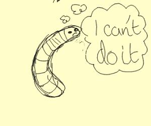 Earthworm doubts his capabilities