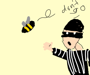 Robber says please dont leaveme to a bee/=.