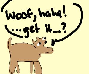 Woof haha get it?