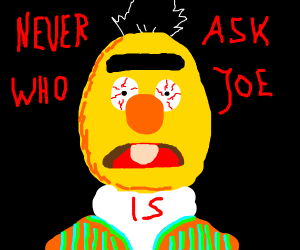 Bert tells someone to never ask who Joe is