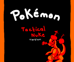 The new Pokemon game... Pokemon Tactical Nuke