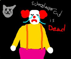 Clown is sad because Schrodinger's cat is dea