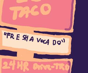 Come down to del taco they got fre shavacado
