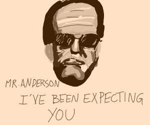 Mr.Anderson, I've been expecting you