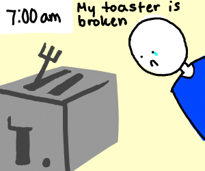 being saddened my your broken toaster at 7 am