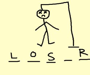 You lost hangman now get hanged