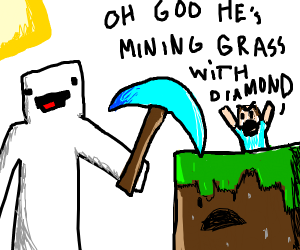 OH GOD HE'S MINING GRASS WITH A DIAMOND PICK-