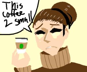 My black eyes weep pus; my coffee's too small
