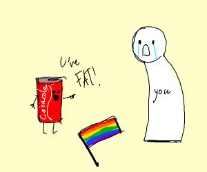 coke calls u fat and also a gay flag