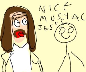 Someone tells jesus he has a nice mustache