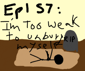 S7: Realize you're too weak to unbury yoursel