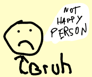 Bruh. says not happy person
