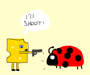 Cheese threatens to shoot ladybug