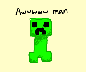 Creeper Awwwww man