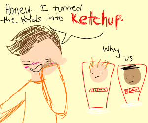 Honey I turned the kids into ketchup