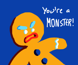 Gingerbread man: You're a monster!