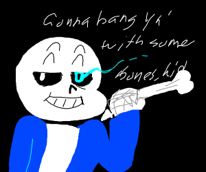 Sans is going to bang you with some BONES