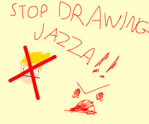 STOP DRAWING JAZZA EVERYONE!