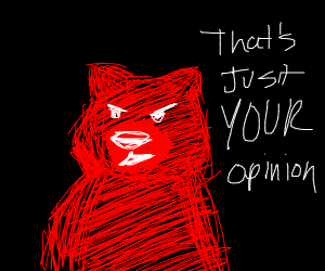 "Red bear saying ""That's just your opinion."""