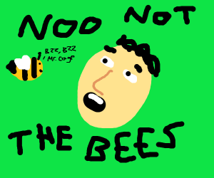 NOT THE BEES (thanks 4 this nick)