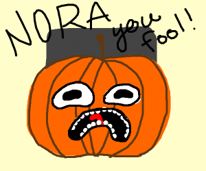 A pumpkin saying - Nora you fool!