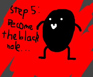 step 4: get sucked in by a black hole