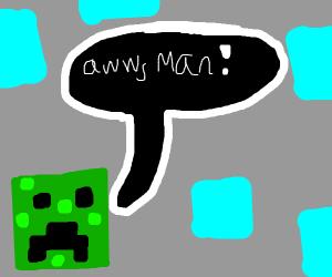 Creeper says 'aww man'
