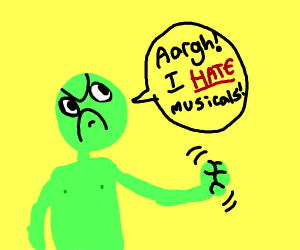 Green guy hates musicals