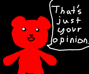"red teddy bear say:""that just your opinion"""
