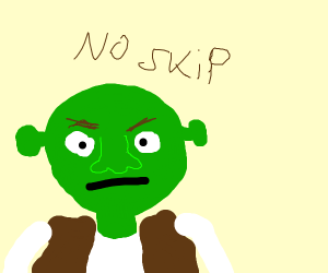 Shrek is angry that you were about to skip