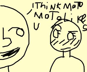 i think moto moto like you