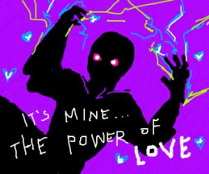 the power of love is MINE!! BWAHAHA!!!